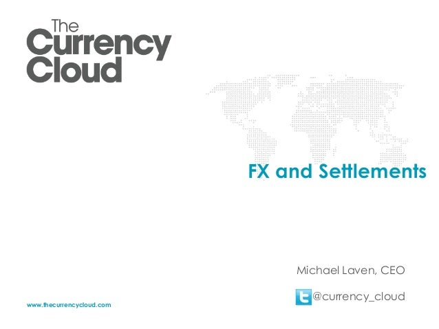 FX and Settlements  Michael Laven, CEO www.thecurrencycloud.com  @currency_cloud