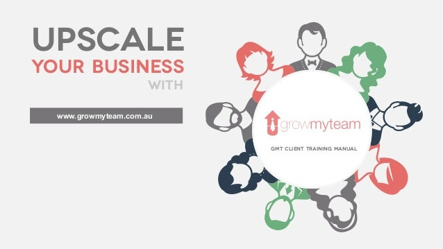 upscale your business with GMT Client Training Manual www.growmyteam.com.au