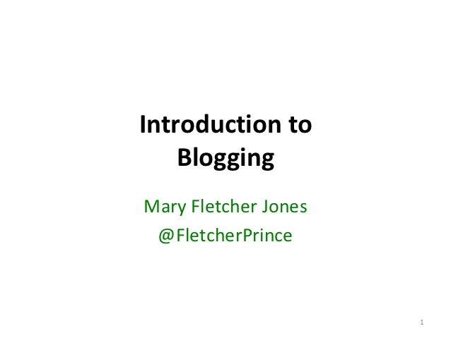 Introduction to    BloggingMary Fletcher Jones @FletcherPrince                      1