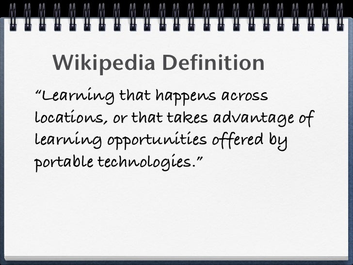 """Wikipedia Definition """"Learning that happens across locations, or that takes advantage of learning opportunities offered by..."""