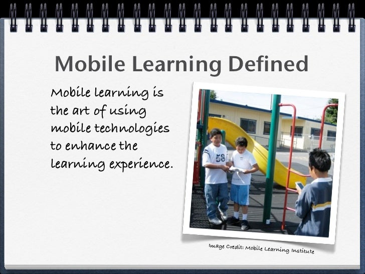 Mobile Learning Defined Mobile learning is the art of using mobile technologies to enhance the learning experience.       ...