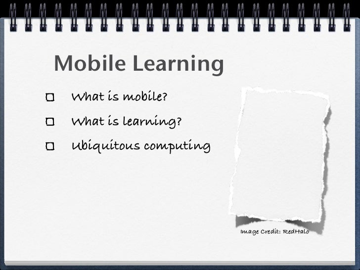 Mobile Learning  What is mobile?  What is learning?  Ubiquitous computing                             Image Credit: RedHalo