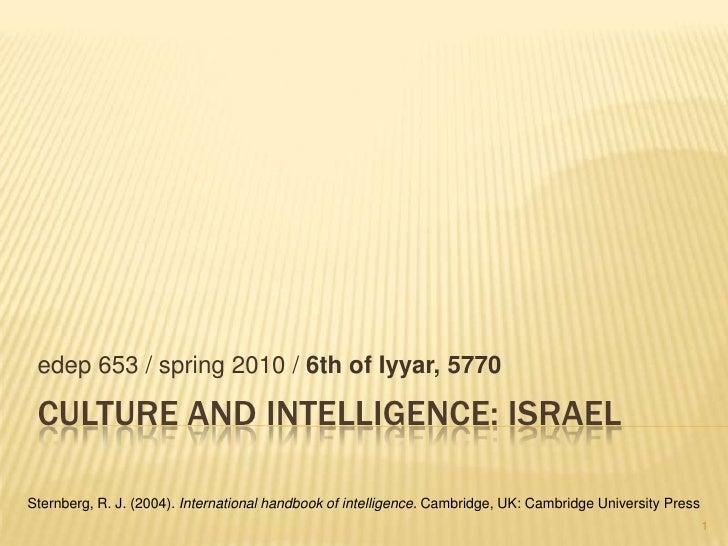 Culture and intelligence: israel<br />edep 653 / spring 2010 / 6th of Iyyar, 5770<br />Sternberg, R. J. (2004). Internatio...