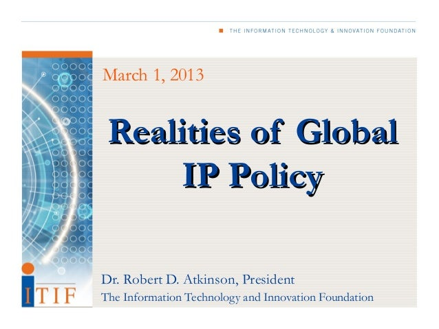 March 1, 2013 Realities of Global      IP PolicyDr. Robert D. Atkinson, PresidentThe Information Technology and Innovation...