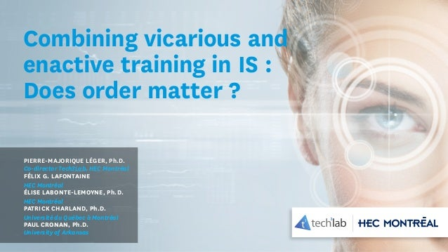 Combining vicarious and enactive training in IS : Does order matter ? PIERRE-MAJORIQUE LÉGER, Ph.D. Co-director Tech3Lab, ...