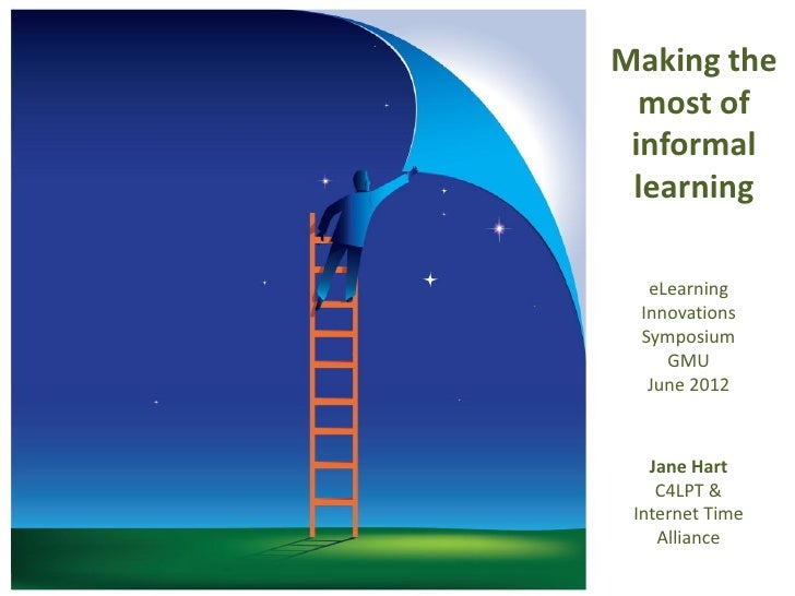 Making the  most of informal learning  eLearning Innovations Symposium    GMU  June 2012   Jane Hart    C4LPT & Internet T...