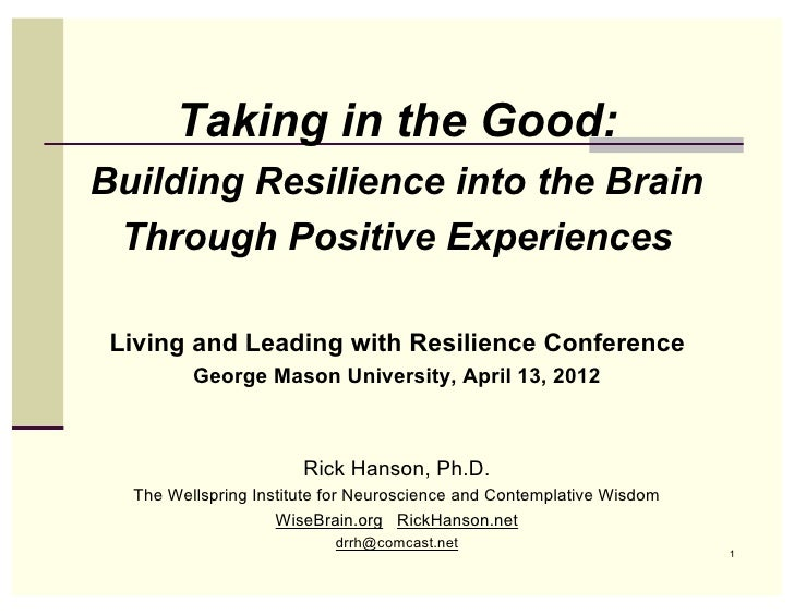 Taking in the Good:Building Resilience into the Brain Through Positive Experiences Living and Leading with Resilience Conf...