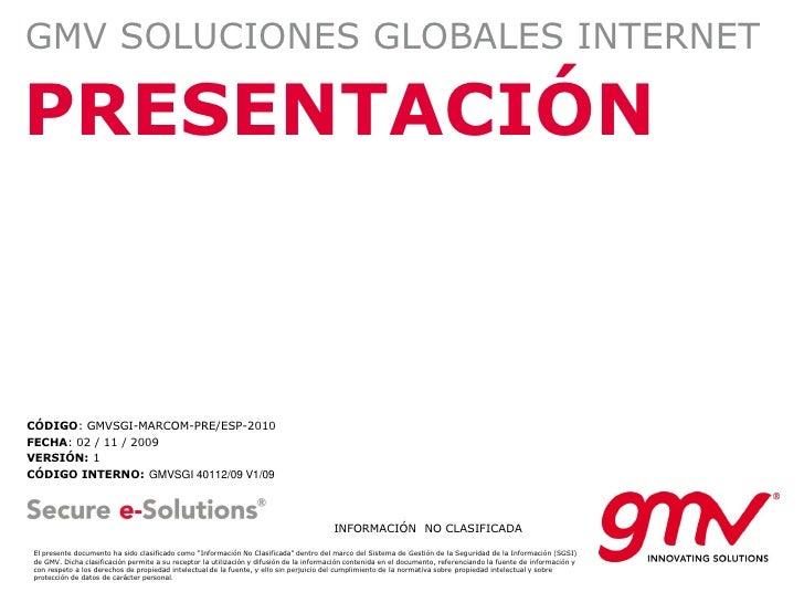 GMV SOLUCIONES GLOBALES INTERNET  PRESENTACIÓN    CÓDIGO: GMVSGI-MARCOM-PRE/ESP-2010 FECHA: 02 / 11 / 2009 VERSIÓN: 1 CÓDI...