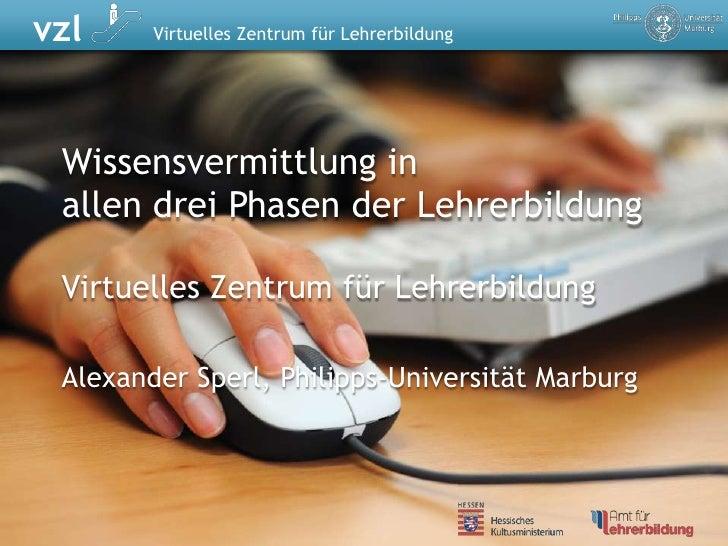 Wissensvermittlung inallen drei Phasen der Lehrerbildung<br />Virtuelles Zentrum für Lehrerbildung<br />Alexander Sperl, P...