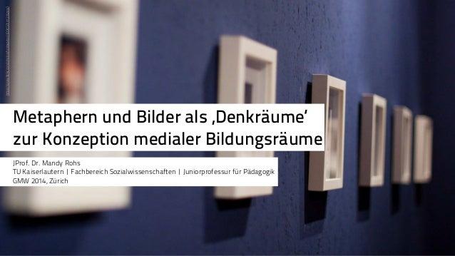 Metaphern und Bilder als 'Denkräume'  zur Konzeption medialer Bildungsräume  JProf. Dr. Mandy Rohs  TU Kaiserlautern | Fac...