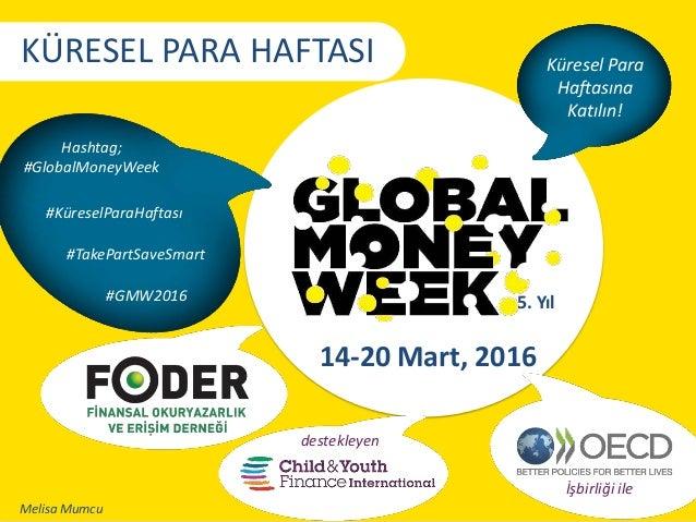 Küresel Para Haftasına Katılın! Hashtag; #GlobalMoneyWeek 14-20 Mart, 2016 5. Yıl KÜRESEL PARA HAFTASI İşbirliği ile deste...