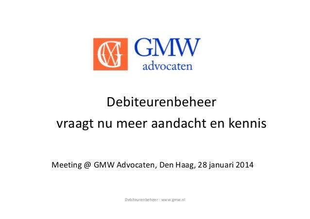Debiteurenbeheer - www.gmw.nl Debiteurenbeheer vraagt nu meer aandacht en kennis Meeting @ GMW Advocaten, Den Haag, 28 jan...