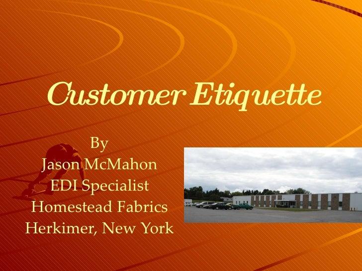 Customer Etiquette By Jason McMahon EDI Specialist Homestead Fabrics Herkimer, New York