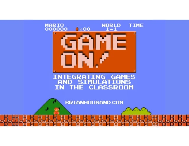 INTEGRATING GAMES AND SIMULATIONS IN THE CLASSROOM GAME ON! brianhousand.com