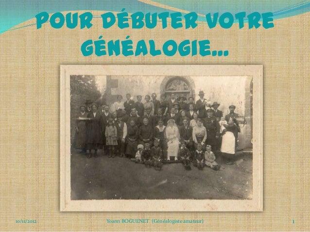 Pour débuter votre            généalogie...10/11/2012    Yoann BOGUENET (Généalogiste amateur)   1