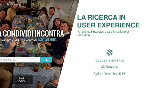 LA RICERCA IN USER EXPERIENCE Analisi dell'interfaccia web in italiano di Gnammo G I U L I A S I LV E R I O UX Research Ap...