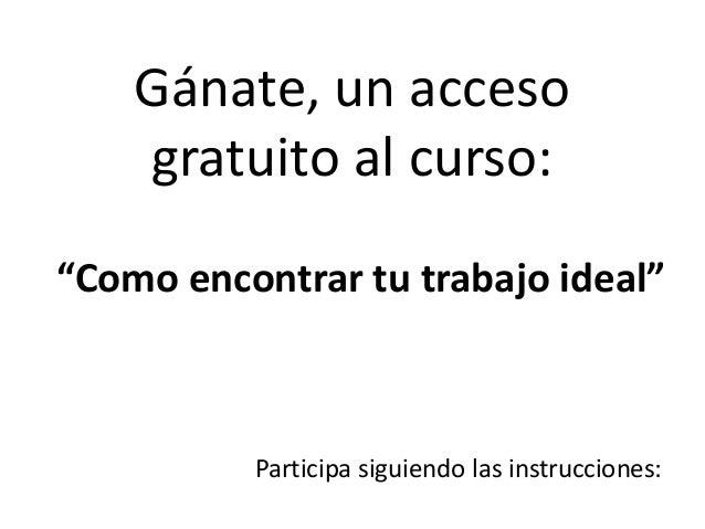 """Gánate, un acceso gratuito al curso: """"Como encontrar tu trabajo ideal"""" Participa siguiendo las instrucciones:"""
