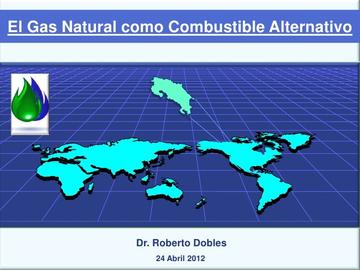 El Gas Natural como Combustible Alternativo                Dr. Roberto Dobles                   24 Abril 2012