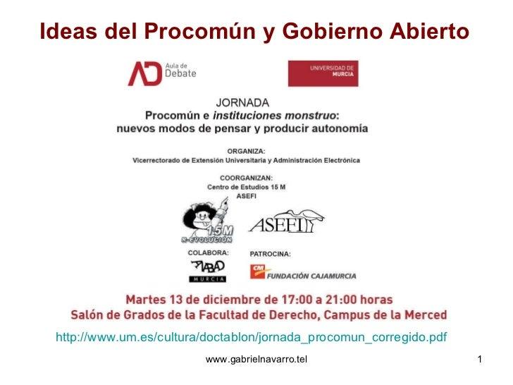 Ideas del Procomún y Gobierno Abierto http://www.um.es/cultura/doctablon/jornada_procomun_corregido.pdf