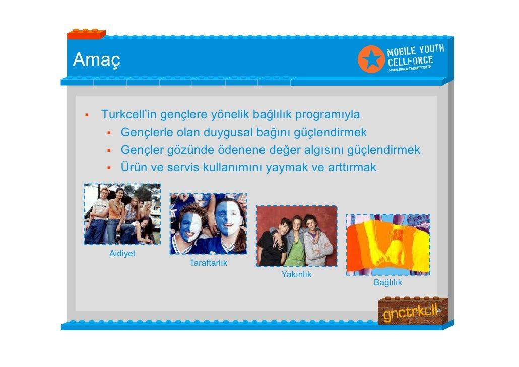 Amaç     Turkcell'in gençlere yönelik bağlılık programıyla       Gençlerle olan duygusal bağını güçlendirmek       Genç...
