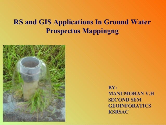 RS and GIS Applications In Ground Water Prospectus Mappingng  BY: MANUMOHAN V.H SECOND SEM GEOINFORATICS KSRSAC