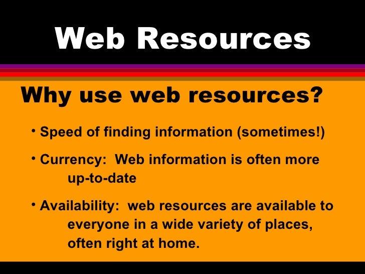 Web Resources <ul><li>Why use web resources? </li></ul><ul><li>Speed of finding information (sometimes!) </li></ul><ul><li...