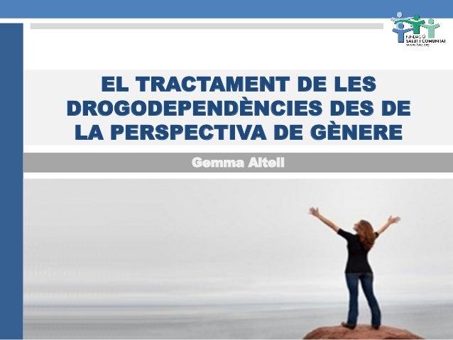 EL TRACTAMENT DE LES DROGODEPENDÈNCIES DES DE LA PERSPECTIVA DE GÈNERE Gemma Altell