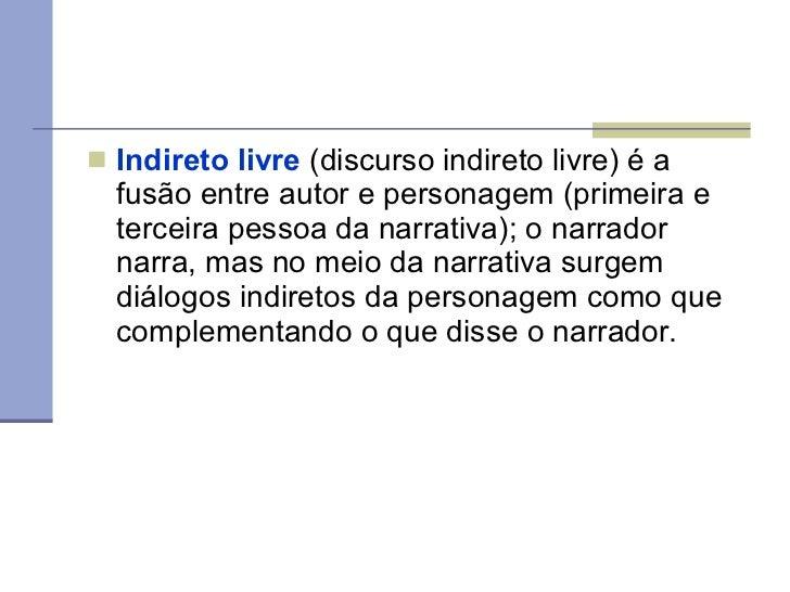 <ul><li>Indireto livre  (discurso indireto livre) é a fusão entre autor e personagem (primeira e terceira pessoa da narrat...