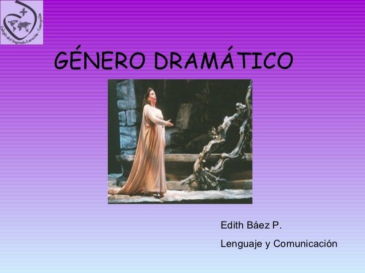 GÉNERO DRAMÁTICO Edith Báez P.  Lenguaje y Comunicación