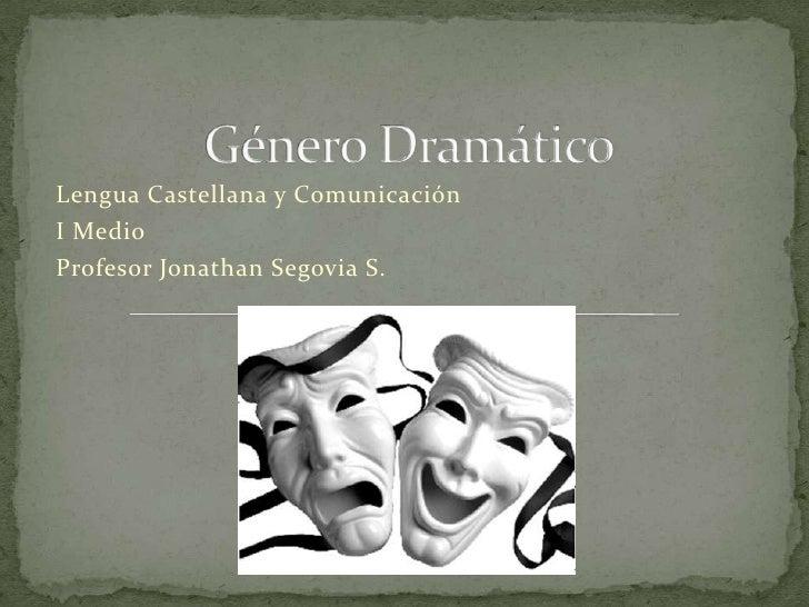 Género Dramático<br />Lengua Castellana y Comunicación<br />I Medio<br />Profesor Jonathan Segovia S.<br />