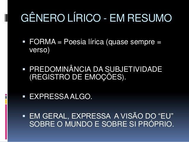 GÊNERO LÍRICO - EM RESUMO  FORMA = Poesia lírica (quase sempre = verso)  PREDOMINÂNCIA DA SUBJETIVIDADE (REGISTRO DE EMO...