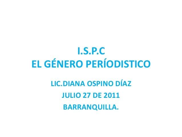 I.S.P.CEL GÉNERO PERÍODISTICO   LIC.DIANA OSPINO DÍAZ       JULIO 27 DE 2011       BARRANQUILLA.