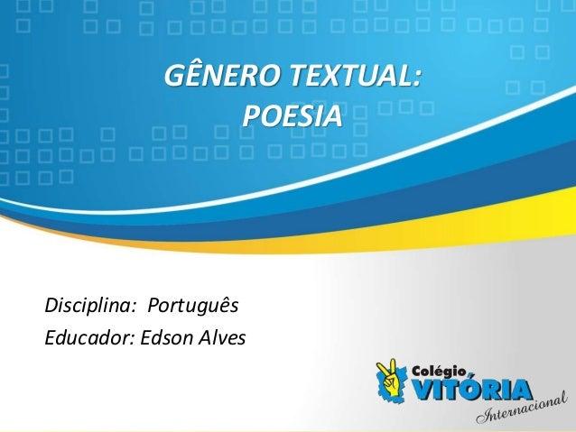 Crateús/CE GÊNERO TEXTUAL: POESIA Disciplina: Português Educador: Edson Alves