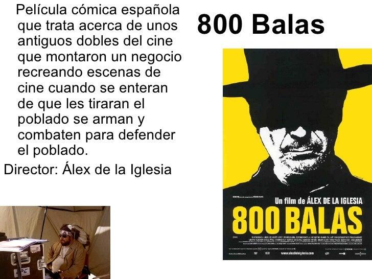 800 Balas <ul><li>Película cómica española que trata acerca de unos antiguos dobles del cine que montaron un negocio recre...