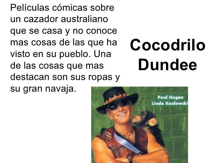 Cocodrilo Dundee <ul><li>Películas cómicas sobre un cazador australiano que se casa y no conoce mas cosas de las que ha vi...