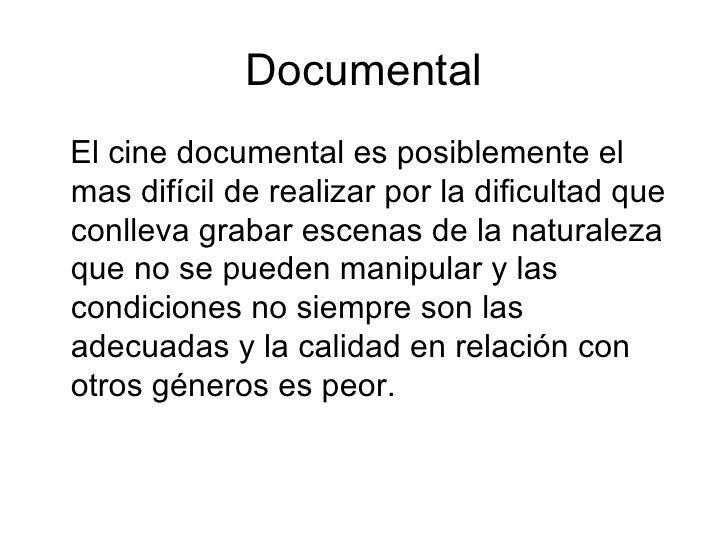 Documental <ul><li>El cine documental es posiblemente el mas difícil de realizar por la dificultad que conlleva grabar esc...