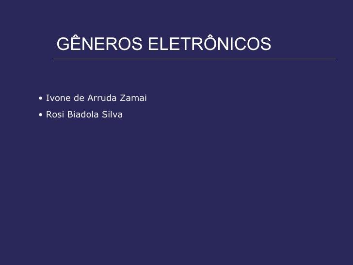 GÊNEROS ELETRÔNICOS <ul><li>Ivone de Arruda Zamai </li></ul><ul><li>Rosi Biadola Silva </li></ul>