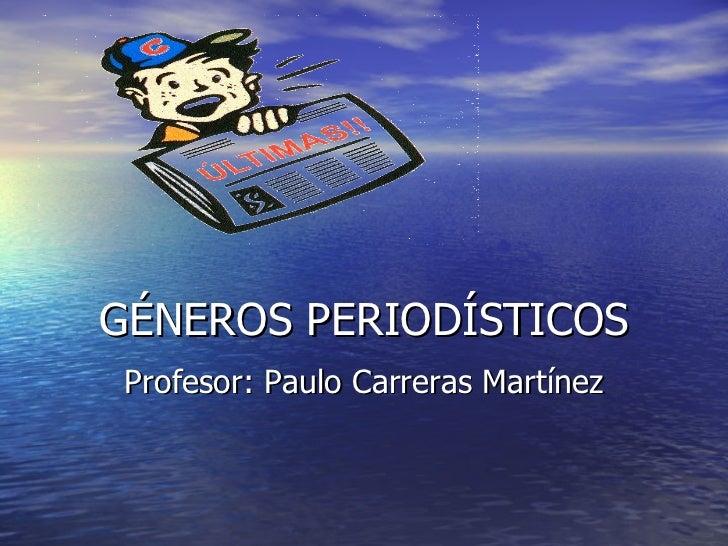 GÉNEROS PERIODÍSTICOS Profesor: Paulo Carreras Martínez