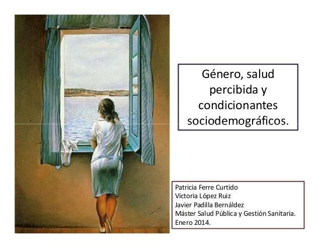 Género, salud percibida y condicionantes sociodemográficos.  Patricia Ferre Curtido Victoria López Ruiz Javier Padilla Ber...