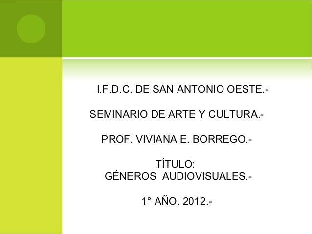I.F.D.C. DE SAN ANTONIO OESTE.-SEMINARIO DE ARTE Y CULTURA.- PROF. VIVIANA E. BORREGO.-         TÍTULO:  GÉNEROS AUDIOVISU...