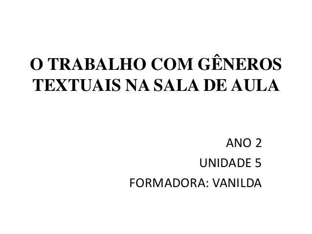 O TRABALHO COM GÊNEROSTEXTUAIS NA SALA DE AULA                      ANO 2                 UNIDADE 5         FORMADORA: VAN...