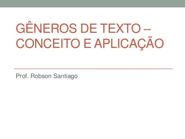 GÊNEROS DE TEXTO –CONCEITO E APLICAÇÃOProf. Robson Santiago