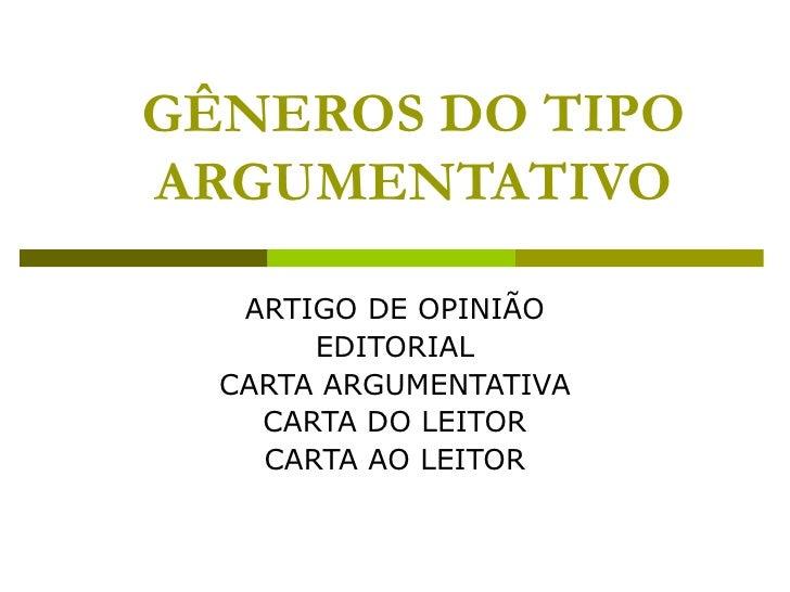 GÊNEROS DO TIPO ARGUMENTATIVO ARTIGO DE OPINIÃO EDITORIAL CARTA ARGUMENTATIVA CARTA DO LEITOR CARTA AO LEITOR