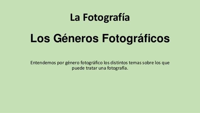 La Fotografía Los Géneros Fotográficos Entendemos por género fotográfico los distintos temas sobre los que puede tratar un...
