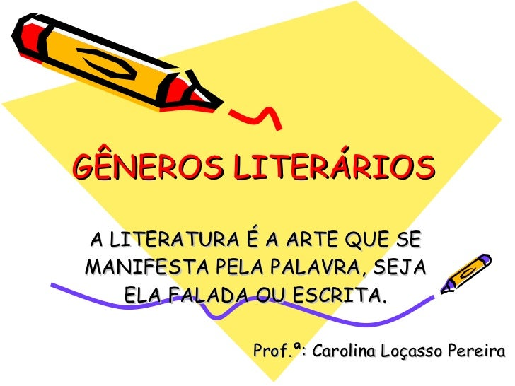 GÊNEROS LITERÁRIOS A LITERATURA É A ARTE QUE SE MANIFESTA PELA PALAVRA, SEJA ELA FALADA OU ESCRITA. Prof.ª: Carolina Loças...