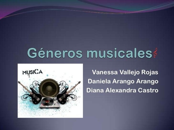 Géneros musicales<br />Vanessa Vallejo Rojas<br />Daniela Arango Arango<br />Diana Alexandra Castro<br />