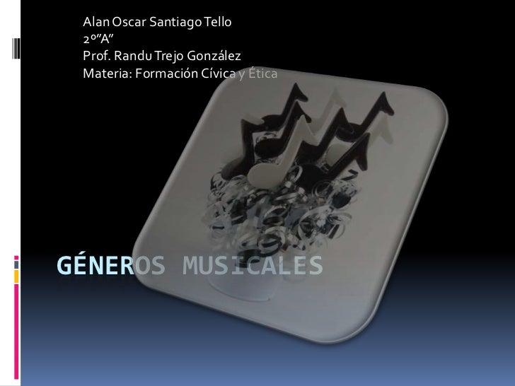 """Géneros Musicales<br />Alan Oscar Santiago Tello<br />2º""""A""""<br />Prof. Randu Trejo González<br />Materia: Formación Cívica..."""