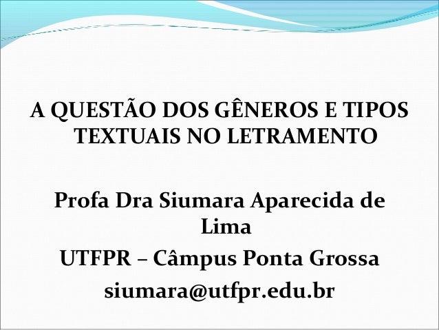 A QUESTÃO DOS GÊNEROS E TIPOS TEXTUAIS NO LETRAMENTO Profa Dra Siumara Aparecida de Lima UTFPR – Câmpus Ponta Grossa siuma...