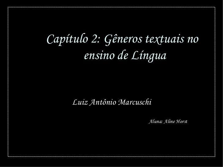 Capítulo 2: Gêneros textuais no       ensino de Língua     Luiz Antônio Marcuschi                          Aluna: Aline Ho...