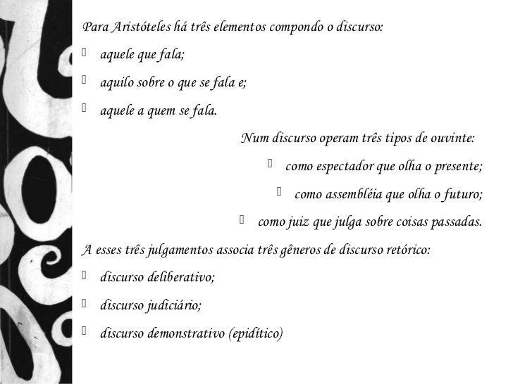 Para Aristóteles há três elementos compondo o discurso:   aquele que fala;   aquilo sobre o que se fala e;   aquele a q...